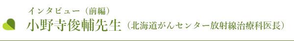 小野寺俊輔先生(北海道がんセンター放射線治療科医長)インタビュー