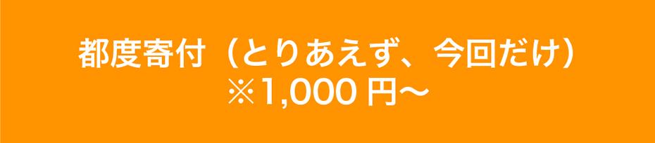 都度寄付(とりあえず、今回だけ)※1,000円〜